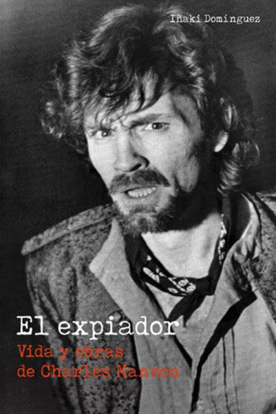 El expiador. Vida y obras de Charles Manson Iñaki Domínguez